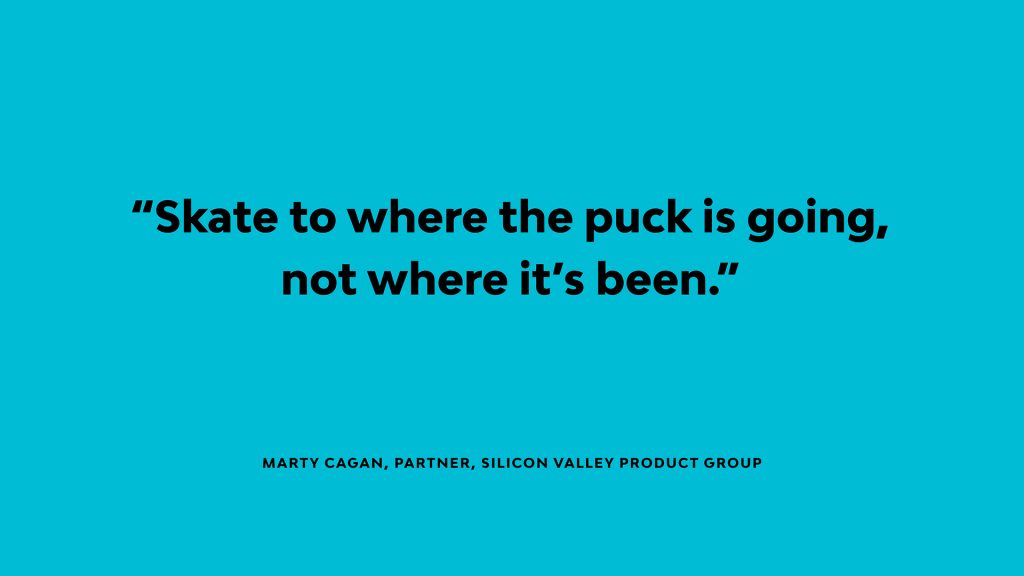 Marty Cagan says 'Skate to where the puck is going, not where it's been'