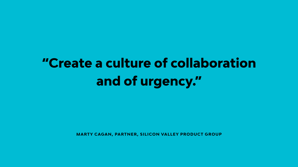 Marty Cagan says 'Create a culture of collaboration and of urgency'